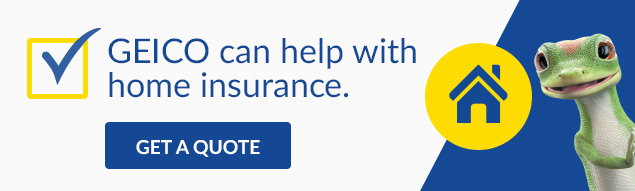 GEICO can help with home insurance.