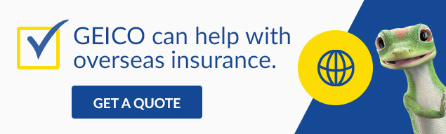 GEICO can help with overseas insurance.